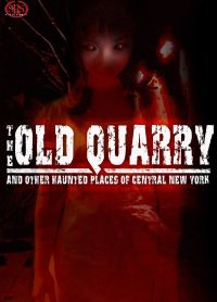 The Old Quarry and Other Haunted Places of Central New York