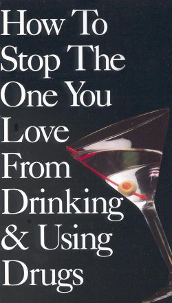 How to Stop the One You Love from Drinking and Using Drugs