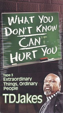 T.D. Jakes: What You Don't Know Can Hurt You, Part 3 - Extraordinary Things, Ordinary People