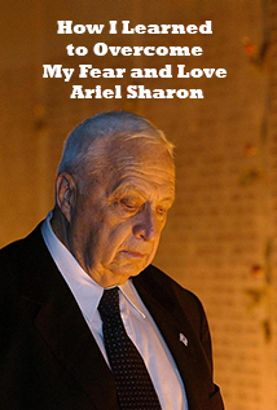 How I Learned to Overcome My Fear and Love Arik Sharon
