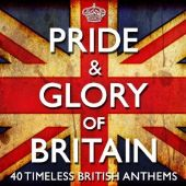 Pride & Glory of Britain: 40 Timeless Great British Anthems