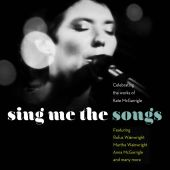 Sing Me the Songs: Celebrating the Works of Kate McGarrigle