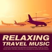 Relaxing Travel Music-Chillout Sounds for Airports, International Flights, Train Rides, Boat Cruises, Driving on Highways & Long Nature Walks