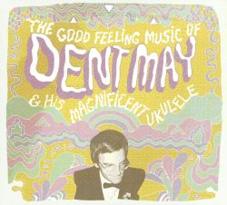The Good Feeling Music of Dent May & His Magnificent Ukulele