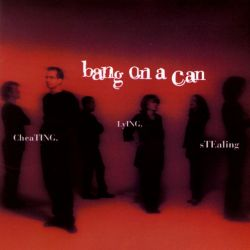 Bang On a Can - Cheating, Lying, Stealing