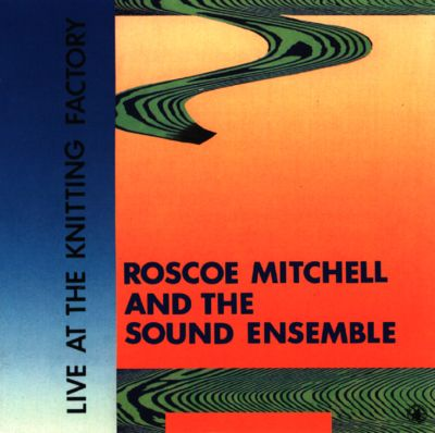 Live at the Knitting Factory - Roscoe Mitchell & the Sound ...