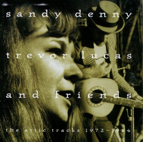 Sandy Denny, Trevor Lucas and Friends: The Attic Tracks 1972-1984