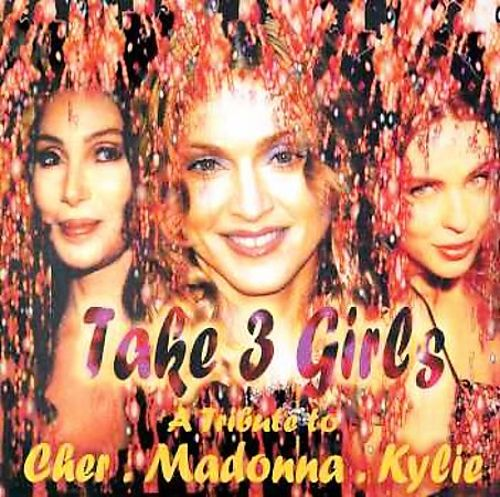 Take 3 Girls: A Tribute to Cher, Madonna and Kylie
