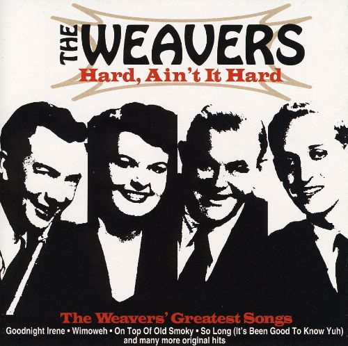 Hard, Ain't It Hard: Weavers Greatest Songs