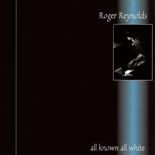 Roger Reynolds: All Known, All White