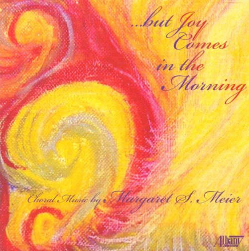 But Joy Comes in the Morning: Choral Music by Margaret S. Meier