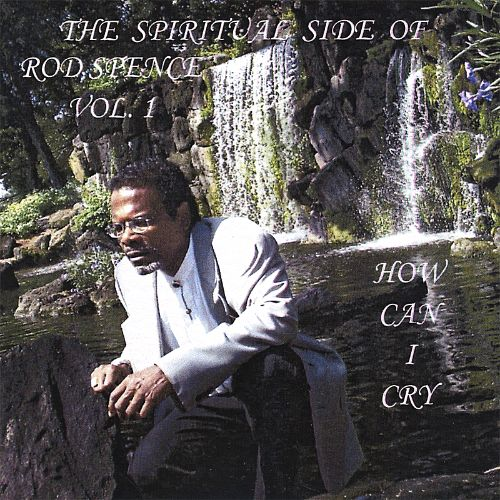 The Spiritual Side of Rod Spence, Vol. 1: How Can I Cry
