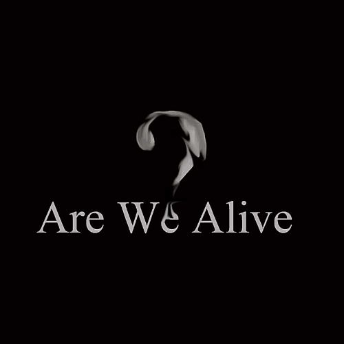 Are We Alive?