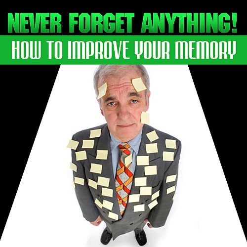 Never Forget Anything!: How to Improve Your Memory