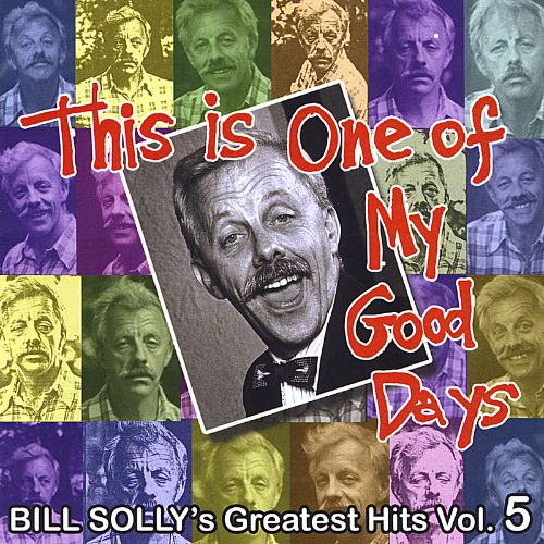 This Is One of My Good Days: Bill Solly's Greatest Hits, Vol. 5