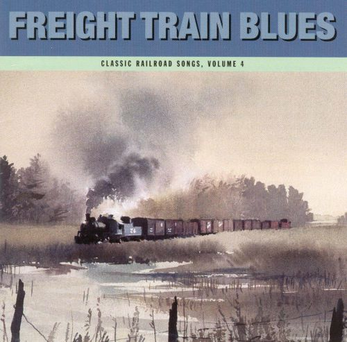 Freight Train Blues: Classic Railroad Songs, Vol. 4