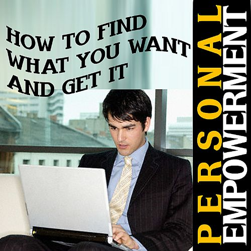 Personal Empowerment: How to Find What You Want and Get It
