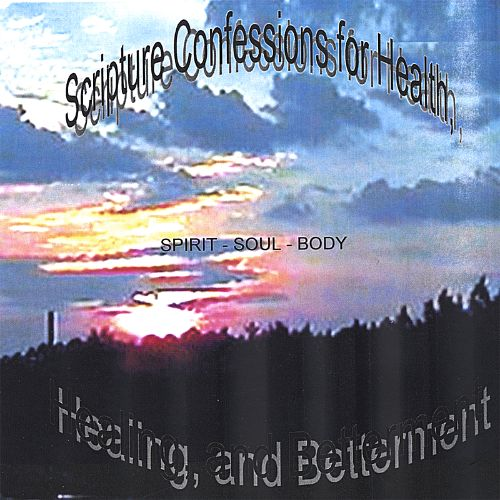 Scripture Confessions for Health, Healing, and Betterment - Spirit-Soul & Body