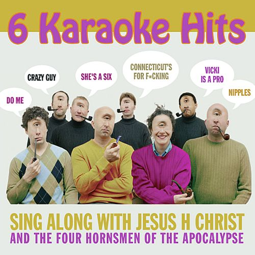 Sing Along with Jesus H Christ and the Four Hornsmen of the Apocalypse
