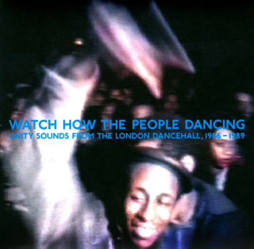 Watch How the People Dancing: Unity Sounds from the London Dancehall, 1986-1989