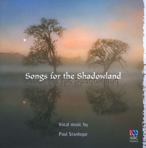 Songs for the Shadowland: Vocal music by Paul Stanhope