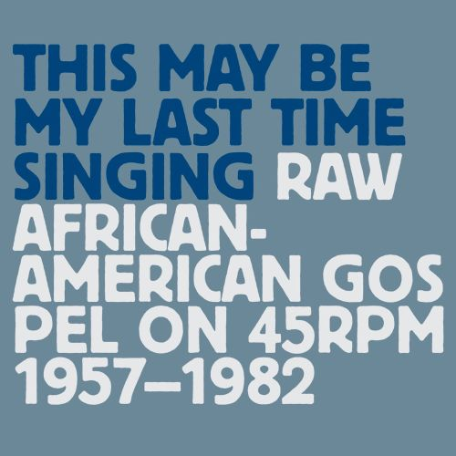This May Be My Last Time Singing: Raw African-American Gospel on 45 RPM 1957-1982