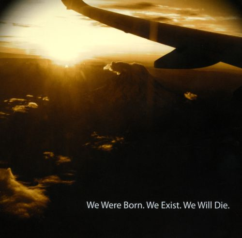 We Were Born. We Exist. We Will Die.