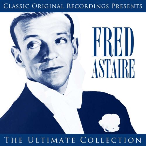 Classic Original Recordings Presents: Fred Astaire - The Ultimate Collection