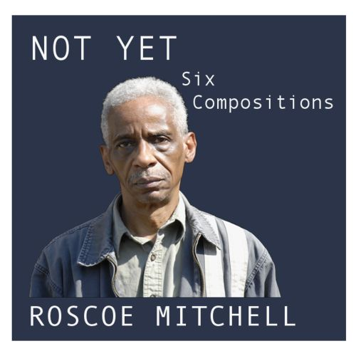 Not Yet: Six Compositions by Roscoe Mitchell