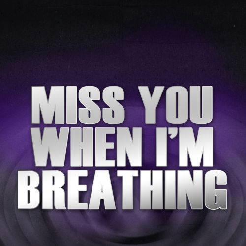 Miss You When I'm Breathing