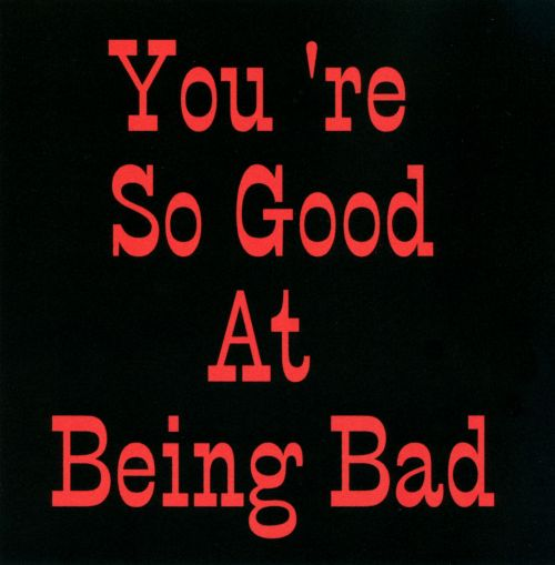 You're So Good At Being Bad