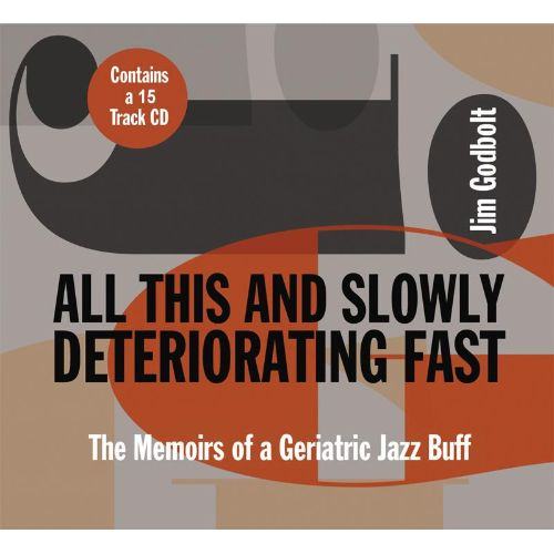 All This and Slowly Deteriorating Fast: The Memoirs of a Geriatric Jazz Buff