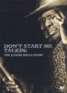 Don't Start Me Talkin': The Junior Wells Story