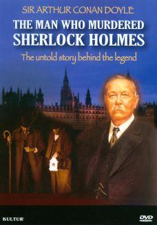 Sir Arthur Conan Doyle: The Man Who Murdered Sherlock Holmes