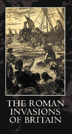 The Legions of Rome: The Roman Invasions of Britain