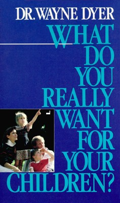 Dr. Wayne Dyer: What Do You Really Want for Your Children?