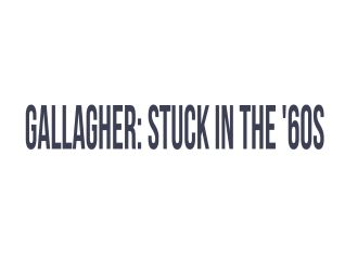 Gallagher: Stuck in the '60s