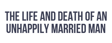 The Life and Death of an Unhappily Married Man