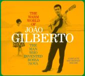 The Warm World of João Gilberto: The Man Who Invented Bossa Nova: Complete Recordings 1958-1961
