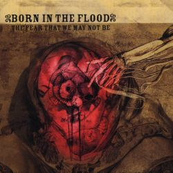 Born in the Flood - The Fear That We May Not Be