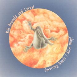 Bill Brovold / Larval - Surviving Death/Alive Why?