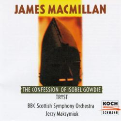 James MacMillan: The Confession of Isobel Gowdie; Tryst