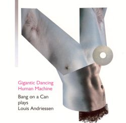 Bang on a Can - Gigantic Dancing Human Machine: Bang on a Can Plays Louis Andriessen