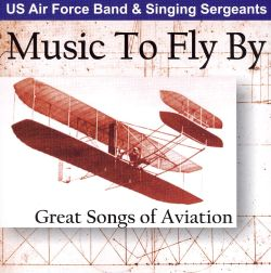 United States Air Force Concert Band - Music to Fly By: Great Songs of Aviation