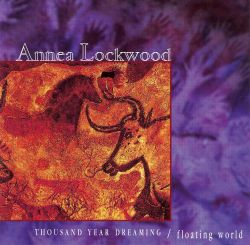 Annea Lockwood: Thousand Year Dreaming; Floating World