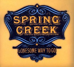 Spring Creek - Lonesome Way to Go