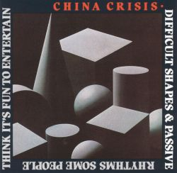 China Crisis - Difficult Shapes & Passive Rhythms Some People Think It's Fun To Entertain