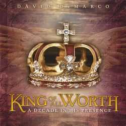 David DeMarco - King of All Worth: A Decade in His Presence