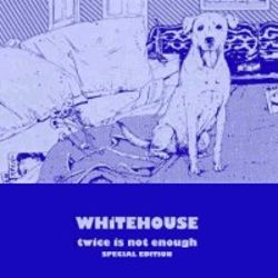 Whitehouse - Twice Is Not Enough