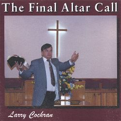 Larry Cochran - The Final Altar Call